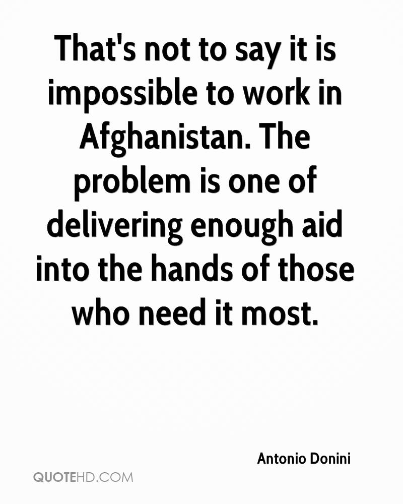 That's not to say it is impossible to work in Afghanistan. The problem is one of delivering enough aid into the hands of those who need it most.