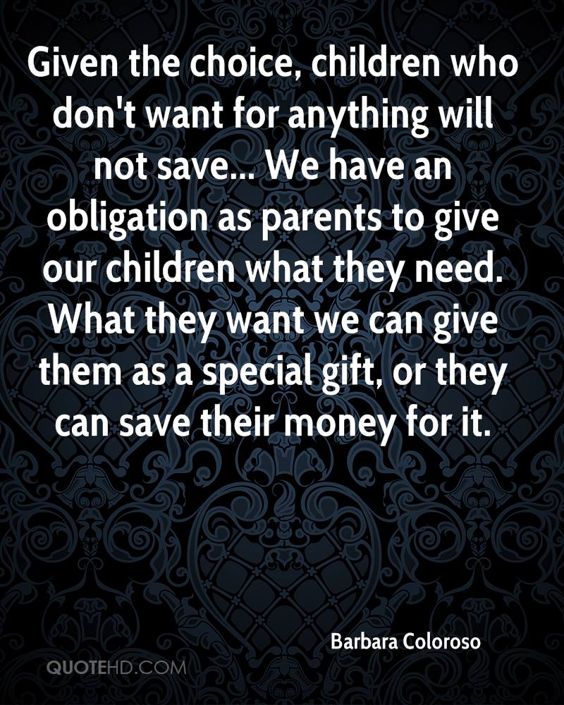 Given the choice, children who don't want for anything will not save... We have an obligation as parents to give our children what they need. What they want we can give them as a special gift, or they can save their money for it.
