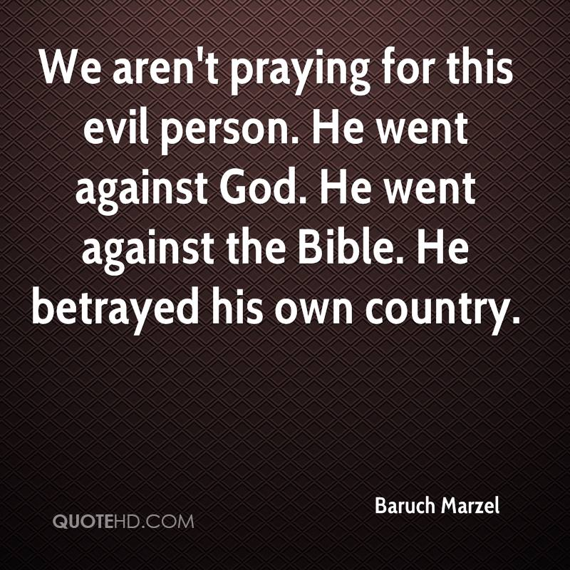 We aren't praying for this evil person. He went against God. He went against the Bible. He betrayed his own country.
