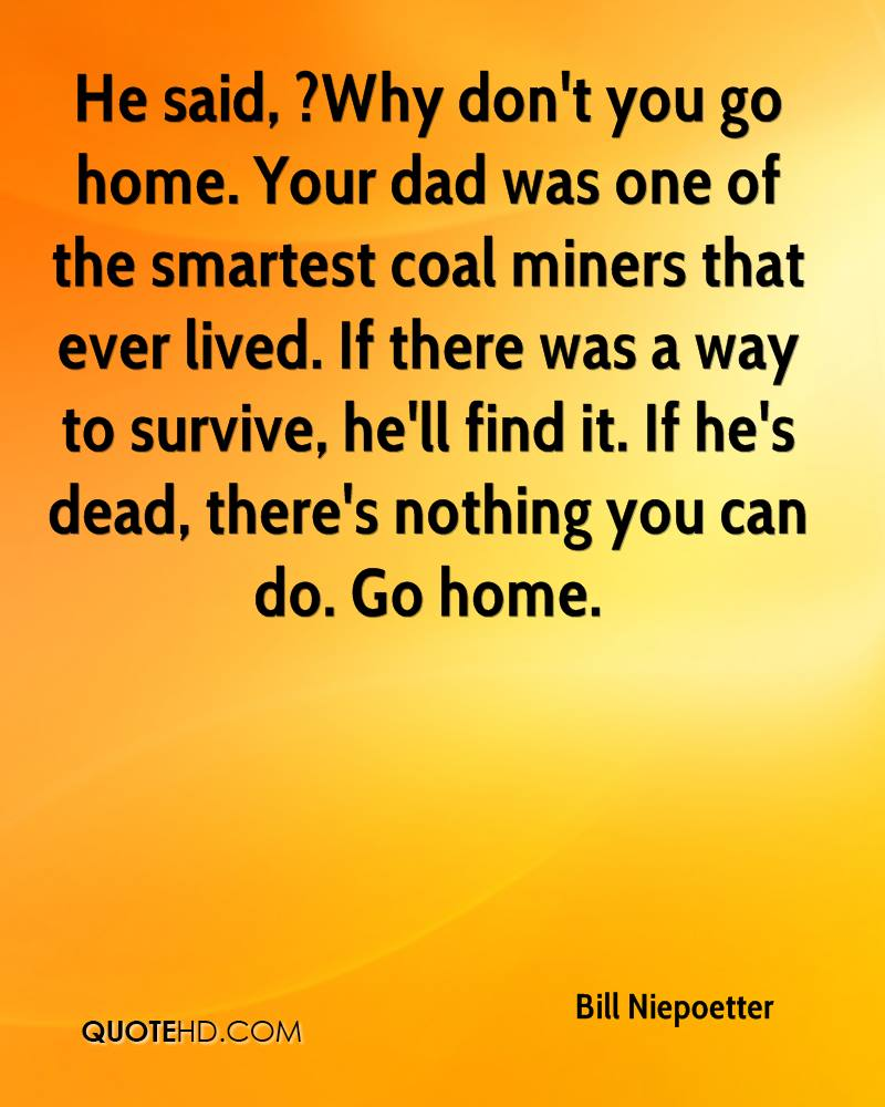 He said, ?Why don't you go home. Your dad was one of the smartest coal miners that ever lived. If there was a way to survive, he'll find it. If he's dead, there's nothing you can do. Go home.