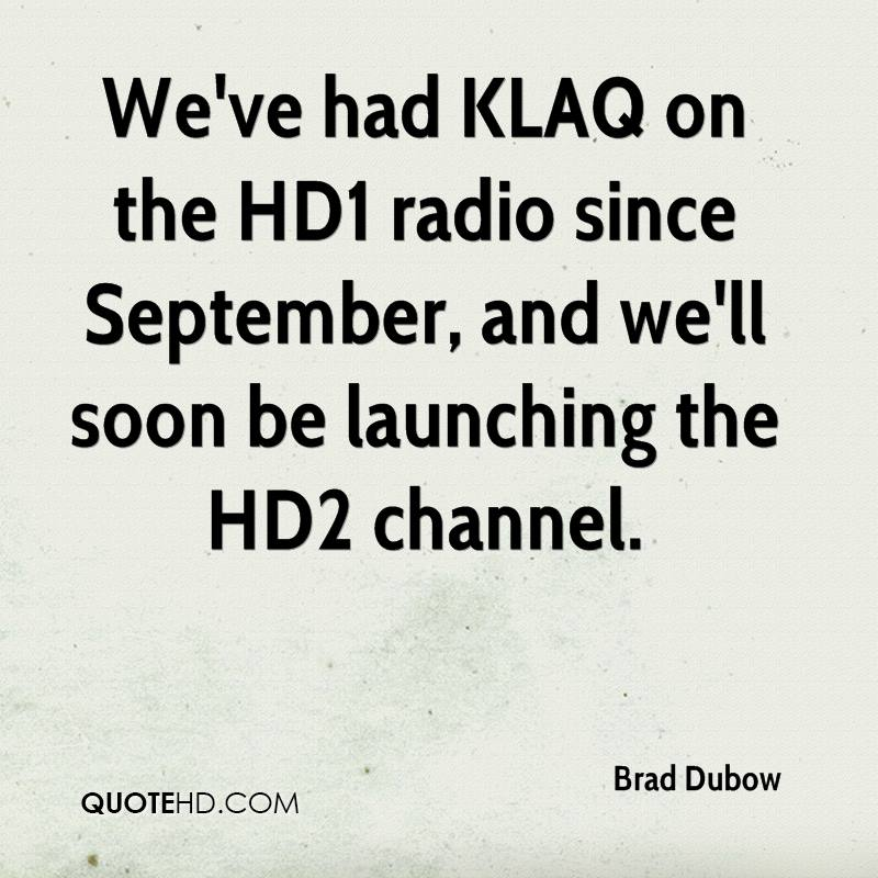 We've had KLAQ on the HD1 radio since September, and we'll soon be launching the HD2 channel.