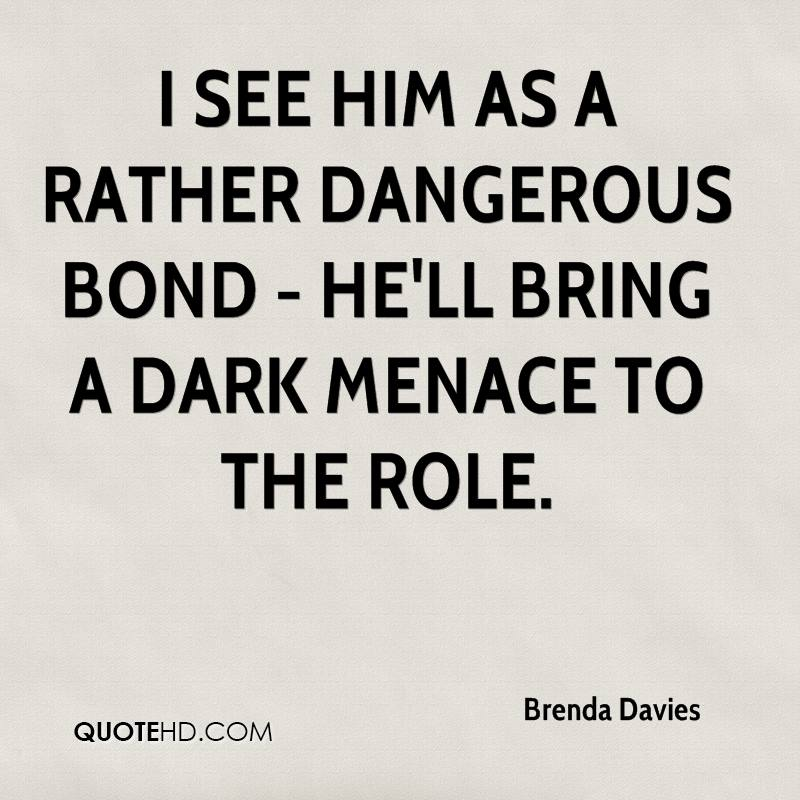 I see him as a rather dangerous Bond - he'll bring a dark menace to the role.