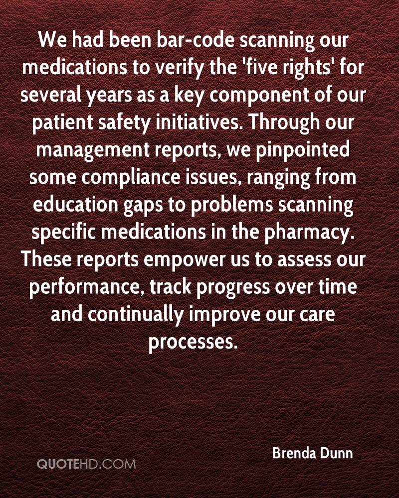 We had been bar-code scanning our medications to verify the 'five rights' for several years as a key component of our patient safety initiatives. Through our management reports, we pinpointed some compliance issues, ranging from education gaps to problems scanning specific medications in the pharmacy. These reports empower us to assess our performance, track progress over time and continually improve our care processes.