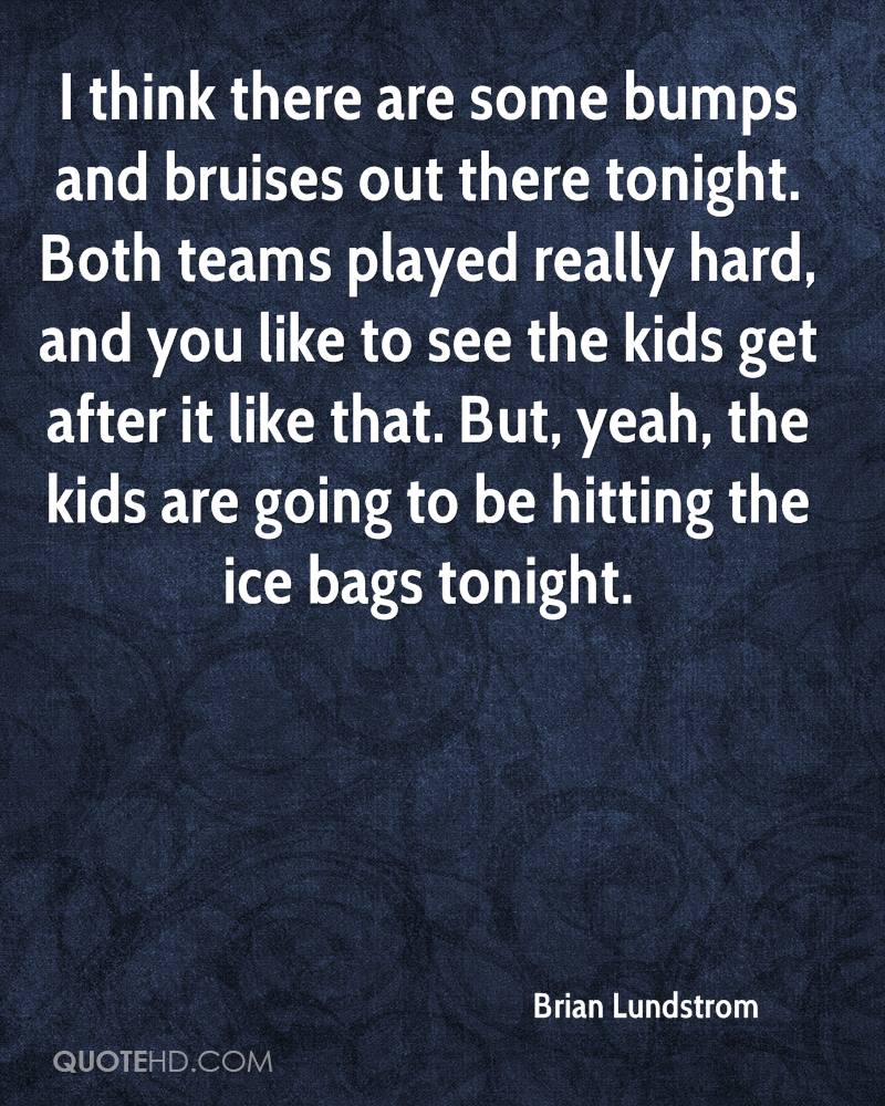 I think there are some bumps and bruises out there tonight. Both teams played really hard, and you like to see the kids get after it like that. But, yeah, the kids are going to be hitting the ice bags tonight.