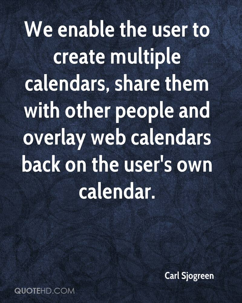 We enable the user to create multiple calendars, share them with other people and overlay web calendars back on the user's own calendar.
