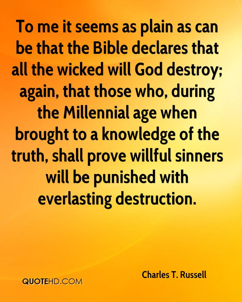 To me it seems as plain as can be that the Bible declares that all the wicked will God destroy; again, that those who, during the Millennial age when brought to a knowledge of the truth, shall prove willful sinners will be punished with everlasting destruction.