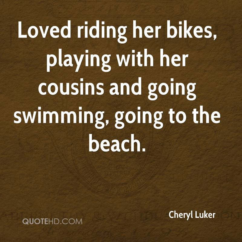Loved riding her bikes, playing with her cousins and going swimming, going to the beach.