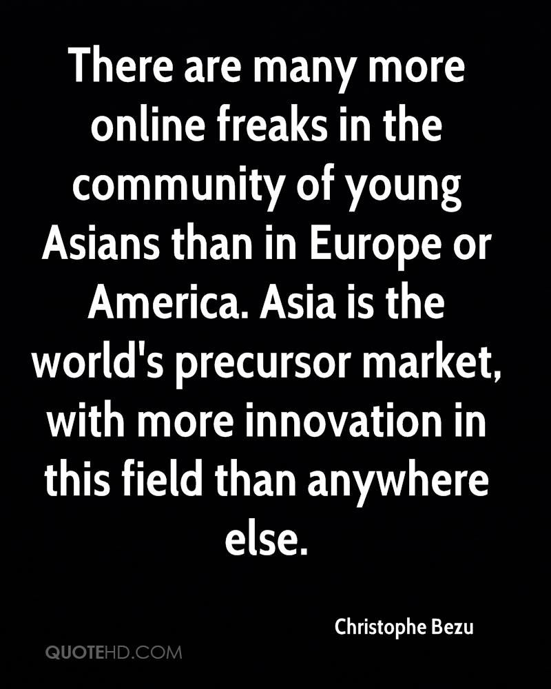 There are many more online freaks in the community of young Asians than in Europe or America. Asia is the world's precursor market, with more innovation in this field than anywhere else.