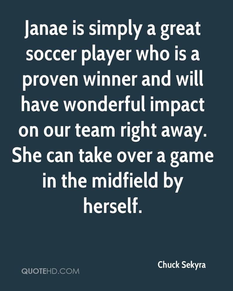 Janae is simply a great soccer player who is a proven winner and will have wonderful impact on our team right away. She can take over a game in the midfield by herself.