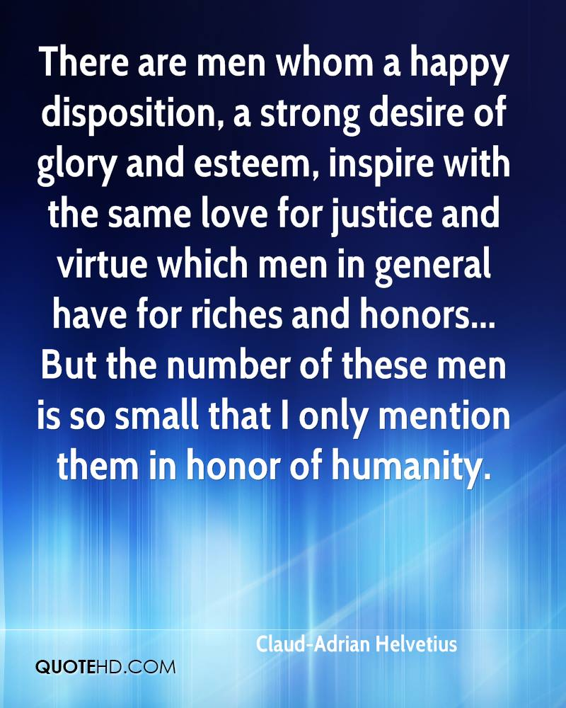 There are men whom a happy disposition, a strong desire of glory and esteem, inspire with the same love for justice and virtue which men in general have for riches and honors... But the number of these men is so small that I only mention them in honor of humanity.