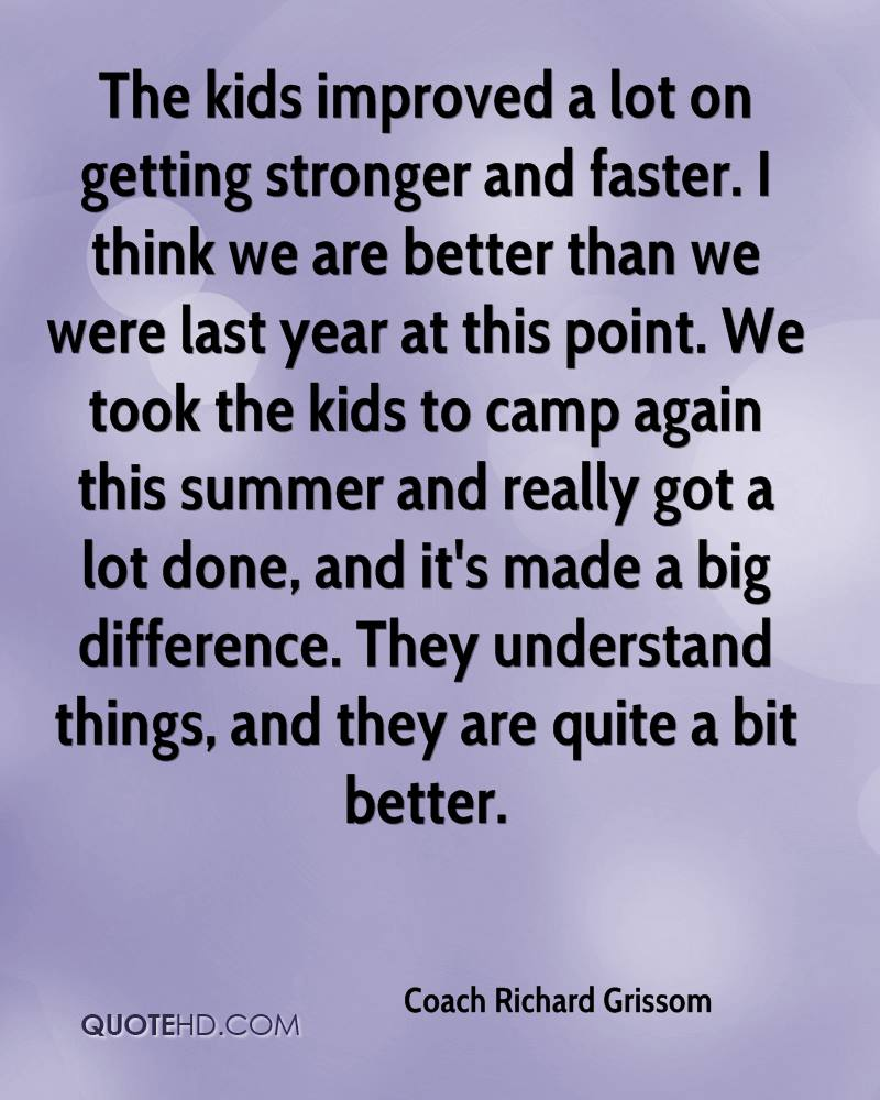 The kids improved a lot on getting stronger and faster. I think we are better than we were last year at this point. We took the kids to camp again this summer and really got a lot done, and it's made a big difference. They understand things, and they are quite a bit better.