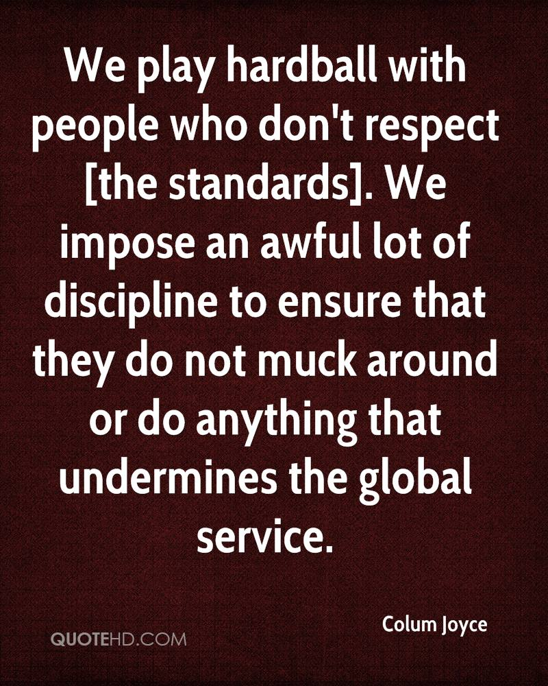 We play hardball with people who don't respect [the standards]. We impose an awful lot of discipline to ensure that they do not muck around or do anything that undermines the global service.