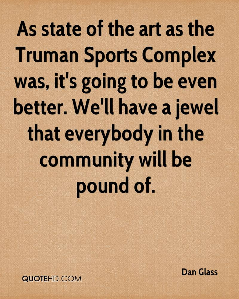 As state of the art as the Truman Sports Complex was, it's going to be even better. We'll have a jewel that everybody in the community will be pound of.