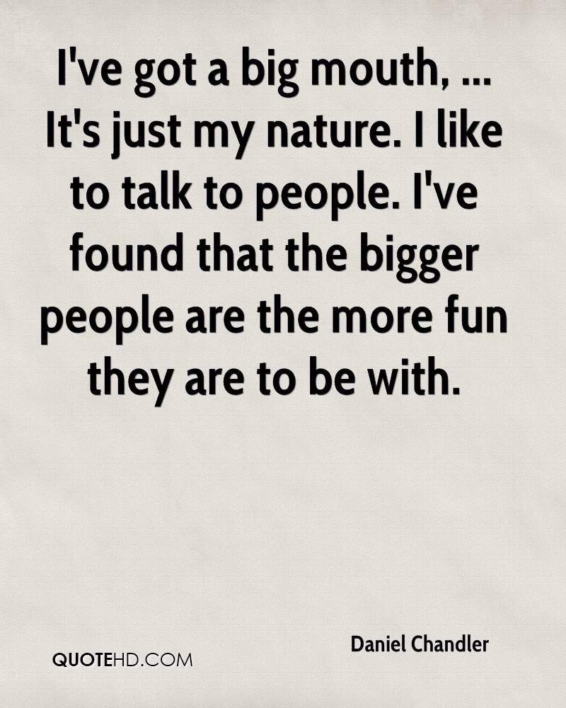 I've got a big mouth, ... It's just my nature. I like to talk to people. I've found that the bigger people are the more fun they are to be with.