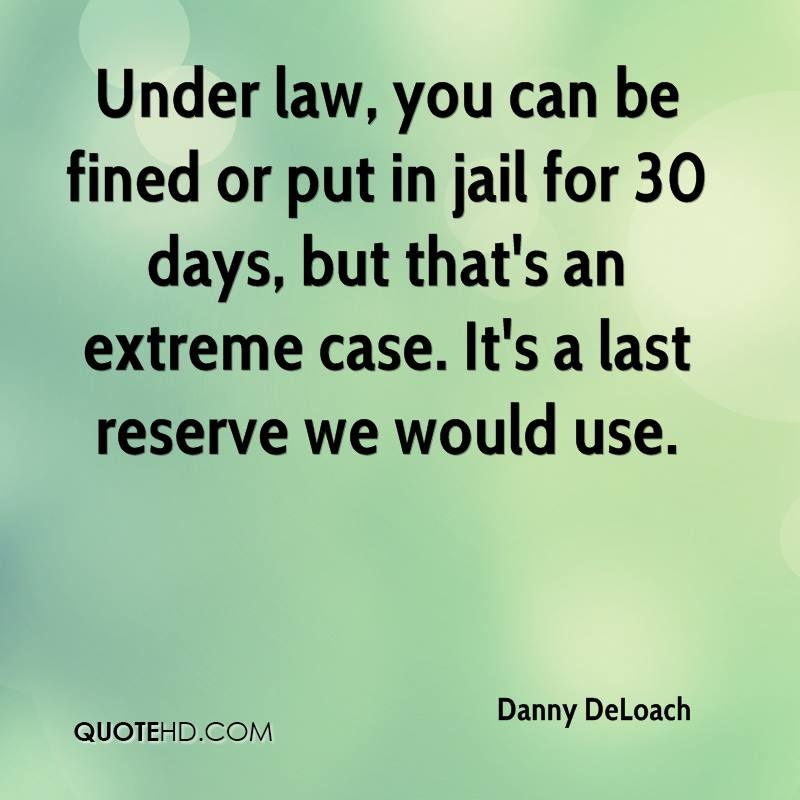 Under law, you can be fined or put in jail for 30 days, but that's an extreme case. It's a last reserve we would use.