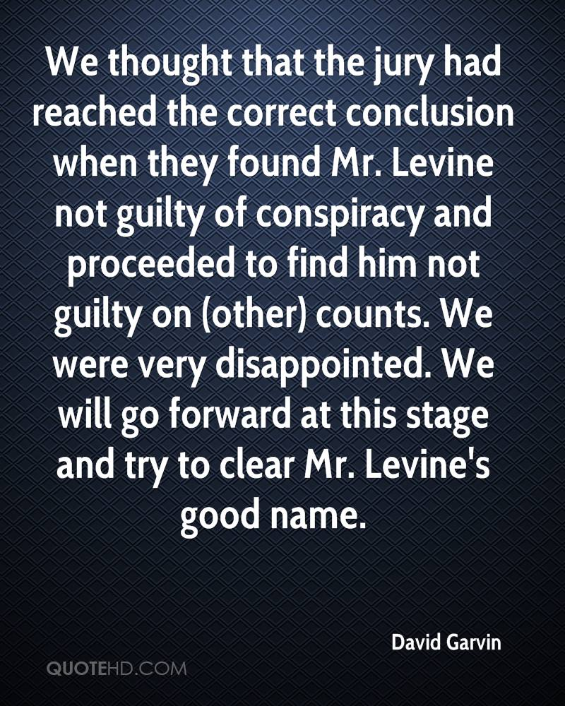 We thought that the jury had reached the correct conclusion when they found Mr. Levine not guilty of conspiracy and proceeded to find him not guilty on (other) counts. We were very disappointed. We will go forward at this stage and try to clear Mr. Levine's good name.