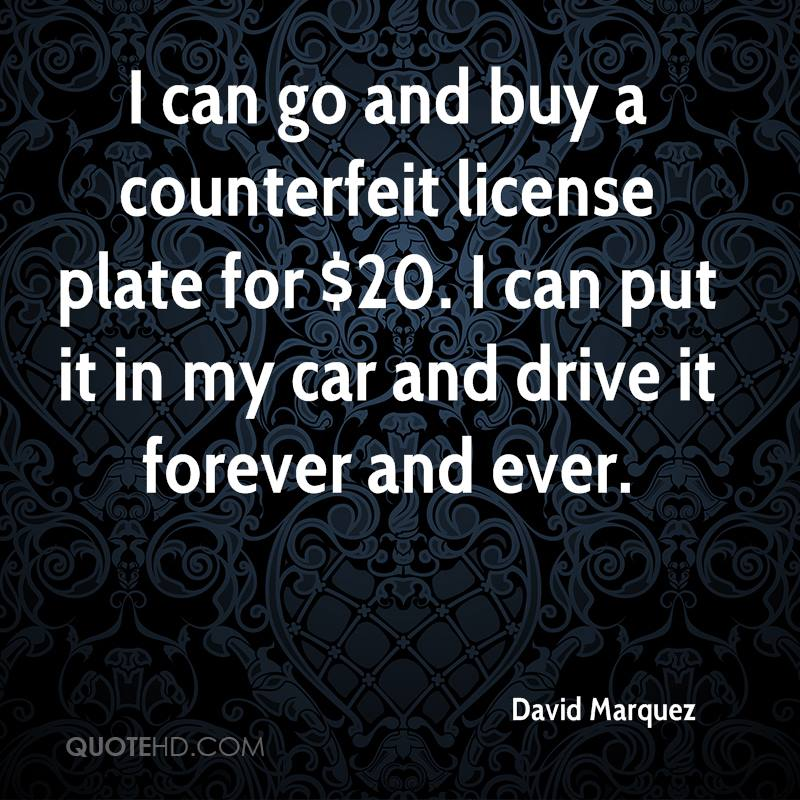 I can go and buy a counterfeit license plate for $20. I can put it in my car and drive it forever and ever.