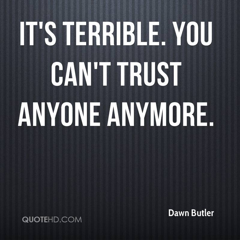 It's terrible. You can't trust anyone anymore.