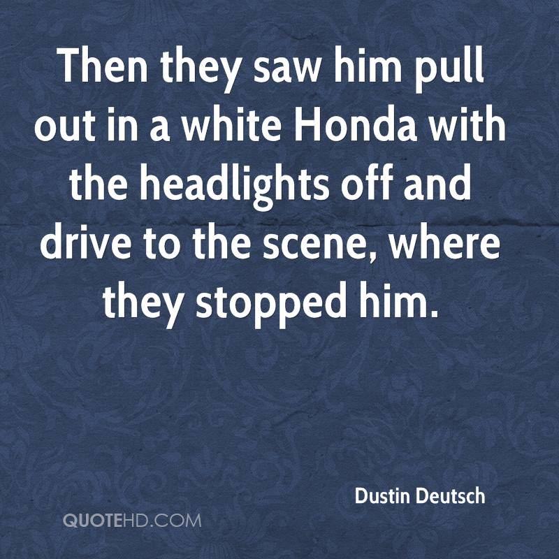 Then they saw him pull out in a white Honda with the headlights off and drive to the scene, where they stopped him.