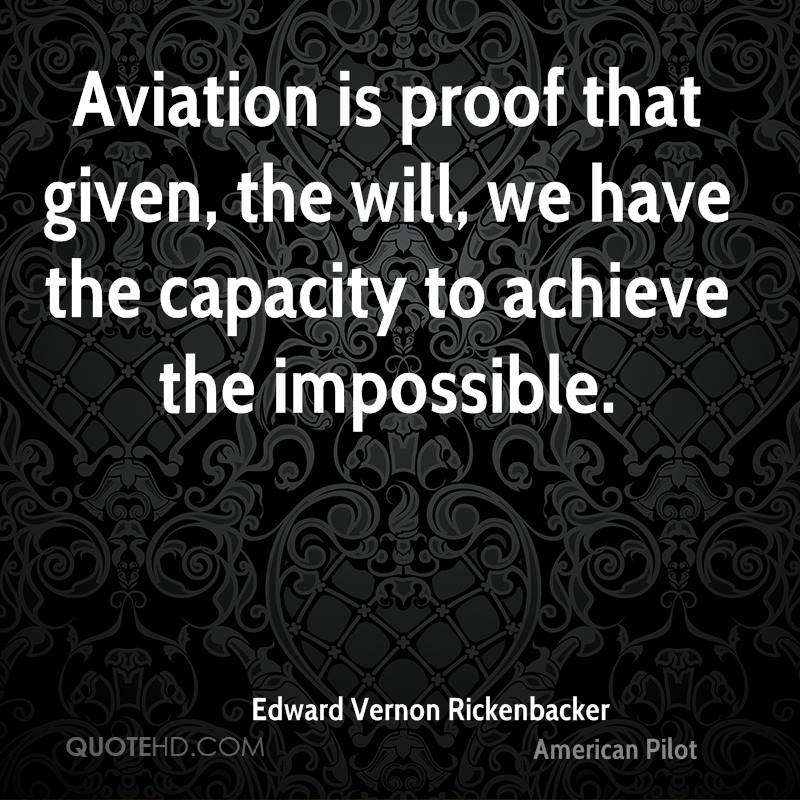 Aviation is proof that given, the will, we have the capacity to achieve the impossible.