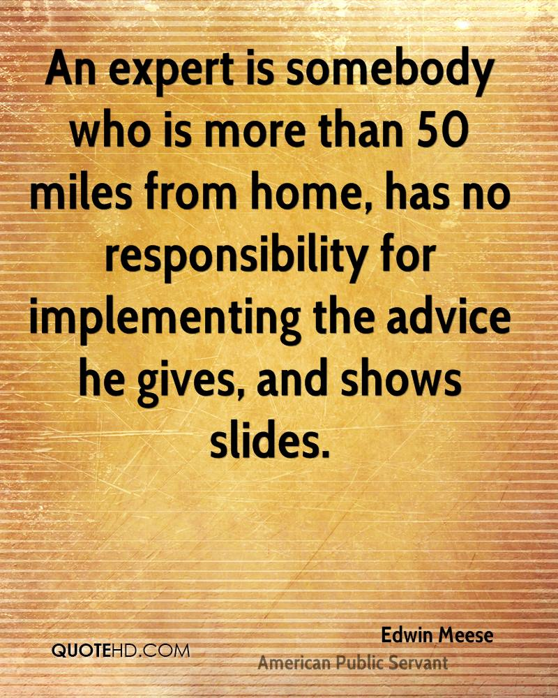 An expert is somebody who is more than 50 miles from home, has no responsibility for implementing the advice he gives, and shows slides.
