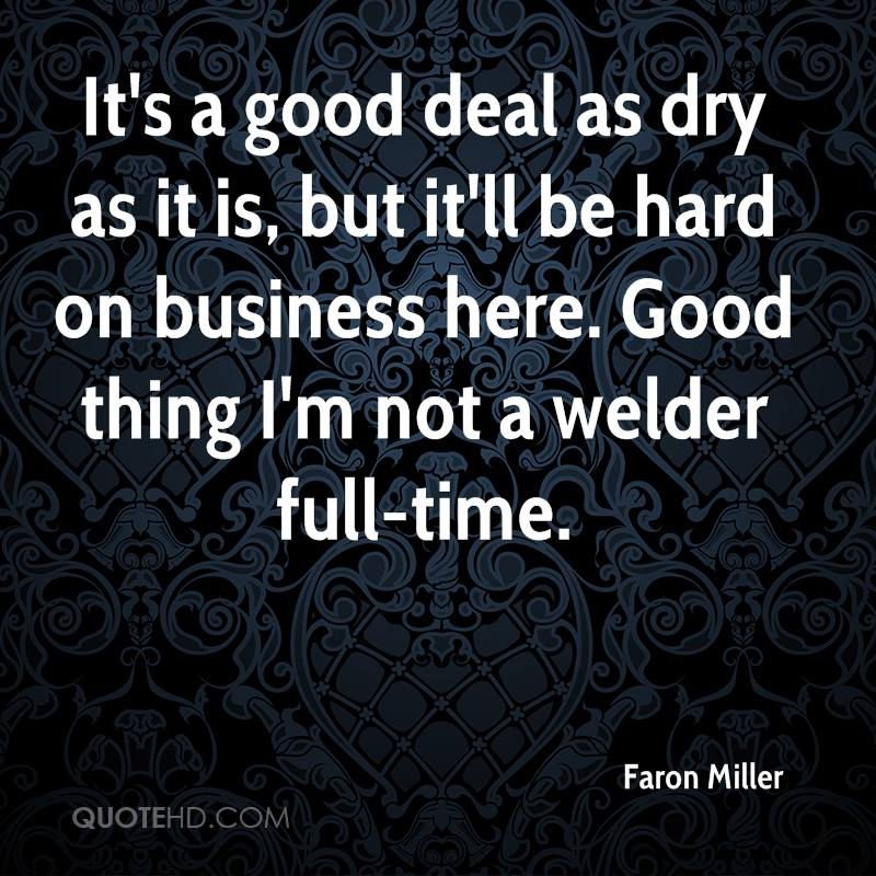 It's a good deal as dry as it is, but it'll be hard on business here. Good thing I'm not a welder full-time.