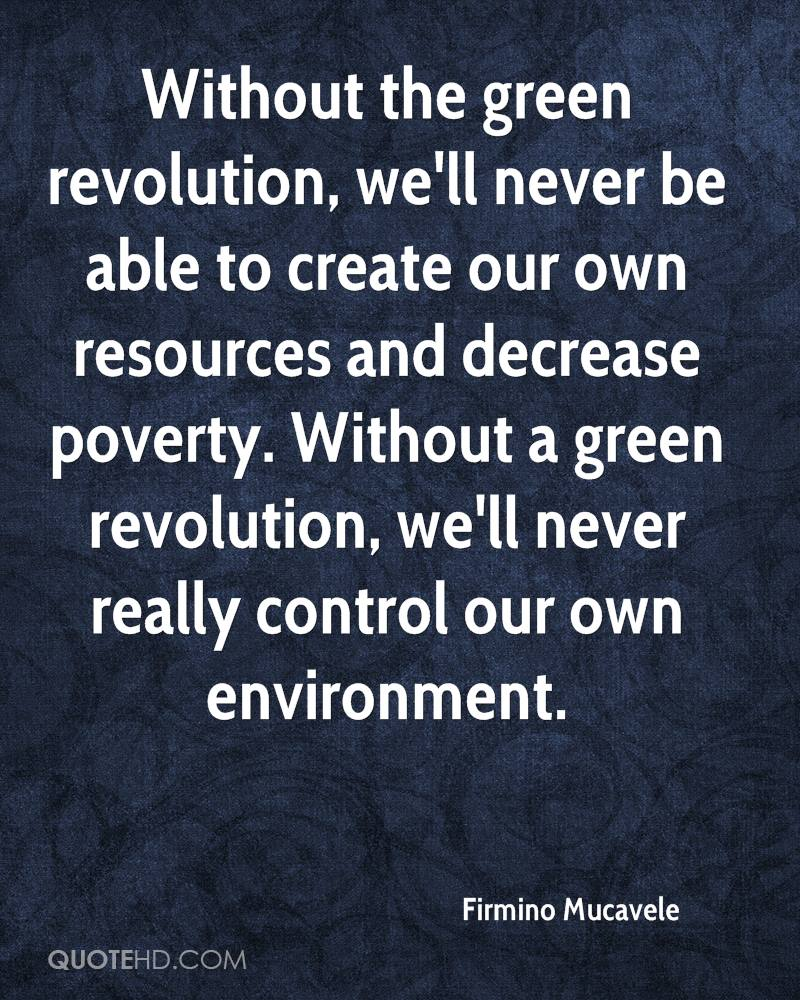 Without the green revolution, we'll never be able to create our own resources and decrease poverty. Without a green revolution, we'll never really control our own environment.