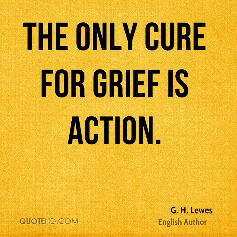 The only cure for grief is action.