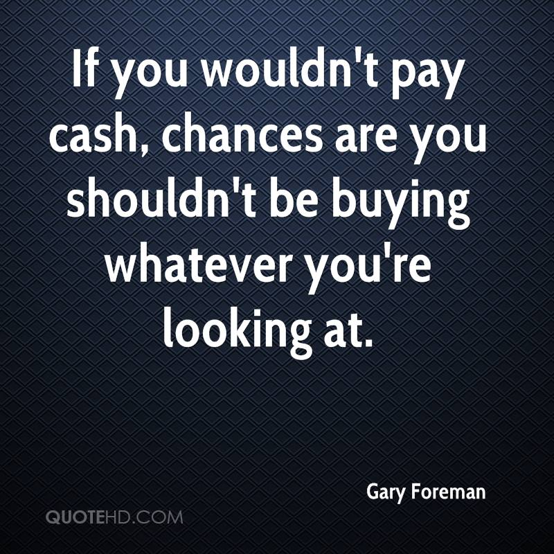 If you wouldn't pay cash, chances are you shouldn't be buying whatever you're looking at.