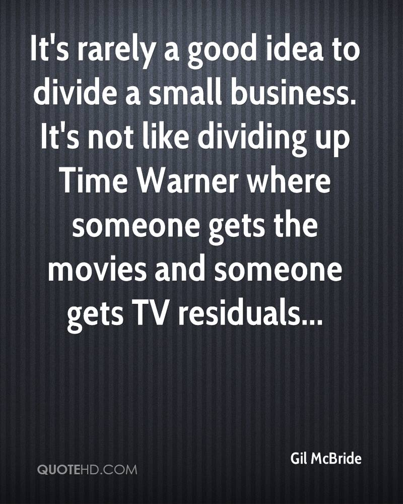 It's rarely a good idea to divide a small business. It's not like dividing up Time Warner where someone gets the movies and someone gets TV residuals...