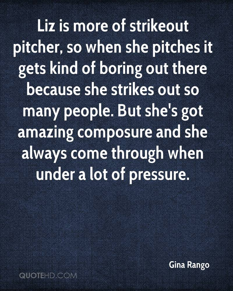 Liz is more of strikeout pitcher, so when she pitches it gets kind of boring out there because she strikes out so many people. But she's got amazing composure and she always come through when under a lot of pressure.
