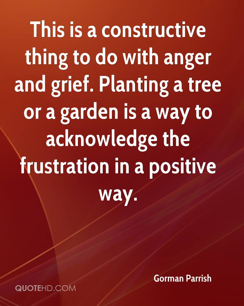 This is a constructive thing to do with anger and grief. Planting a tree or a garden is a way to acknowledge the frustration in a positive way.