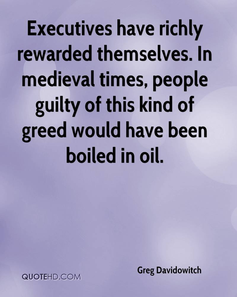 Executives have richly rewarded themselves. In medieval times, people guilty of this kind of greed would have been boiled in oil.