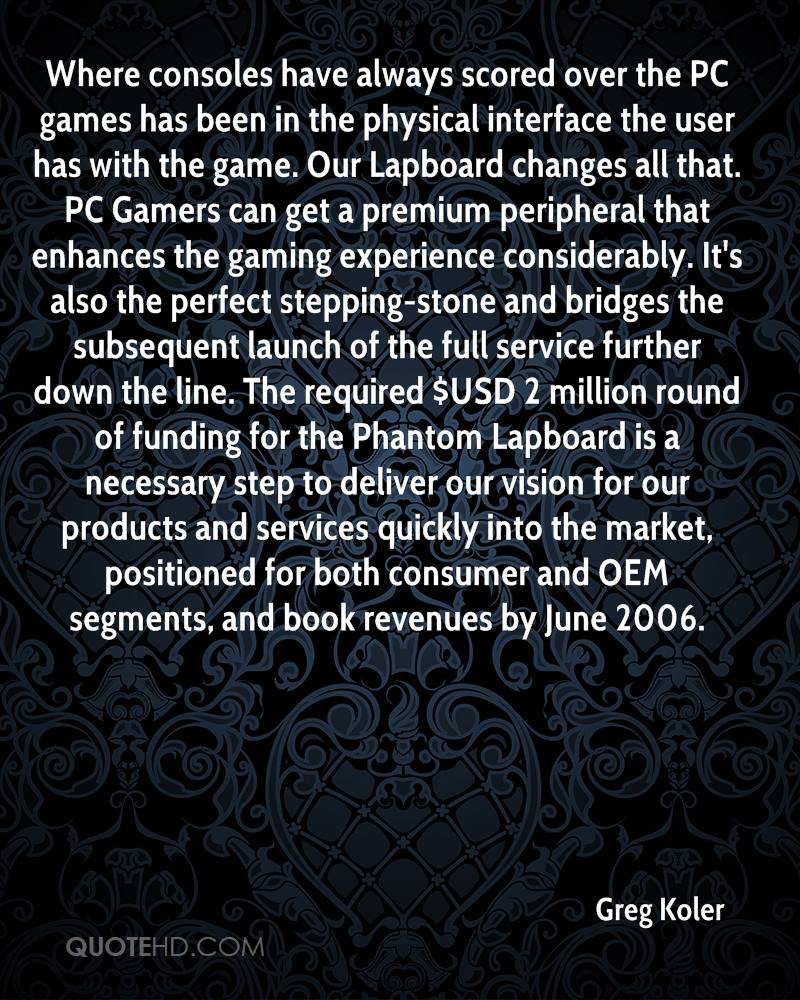 Where consoles have always scored over the PC games has been in the physical interface the user has with the game. Our Lapboard changes all that. PC Gamers can get a premium peripheral that enhances the gaming experience considerably. It's also the perfect stepping-stone and bridges the subsequent launch of the full service further down the line. The required $USD 2 million round of funding for the Phantom Lapboard is a necessary step to deliver our vision for our products and services quickly into the market, positioned for both consumer and OEM segments, and book revenues by June 2006.