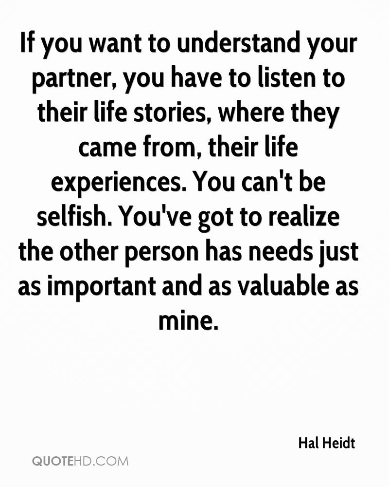 If you want to understand your partner, you have to listen to their life stories, where they came from, their life experiences. You can't be selfish. You've got to realize the other person has needs just as important and as valuable as mine.