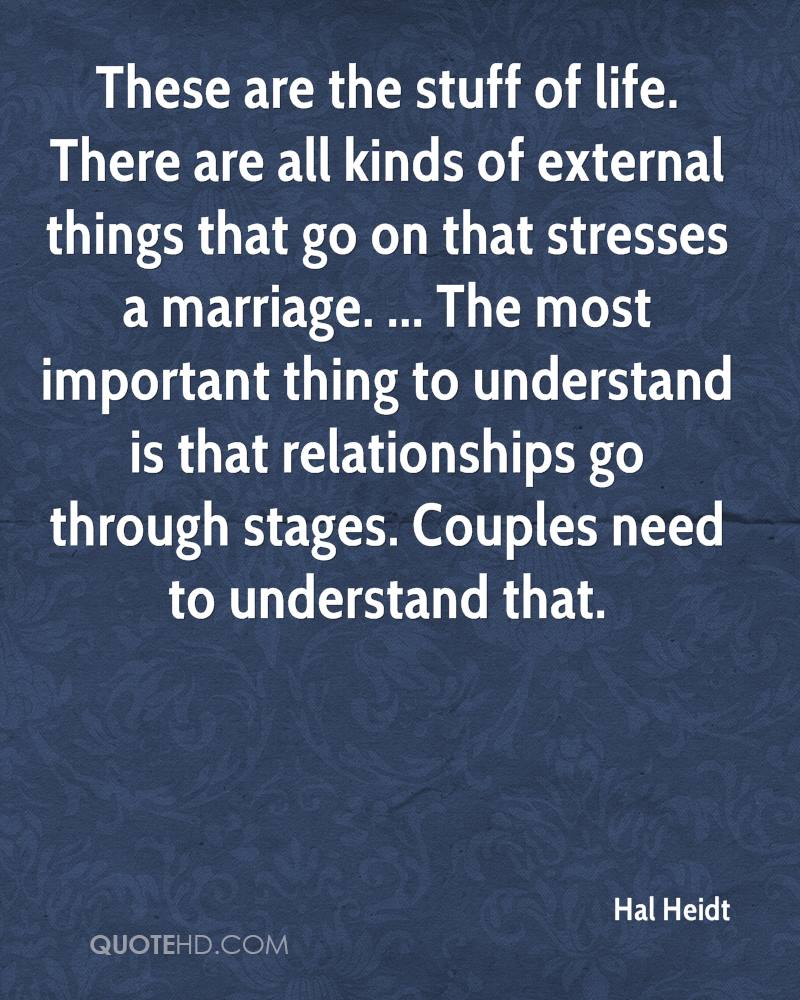 These are the stuff of life. There are all kinds of external things that go on that stresses a marriage. ... The most important thing to understand is that relationships go through stages. Couples need to understand that.