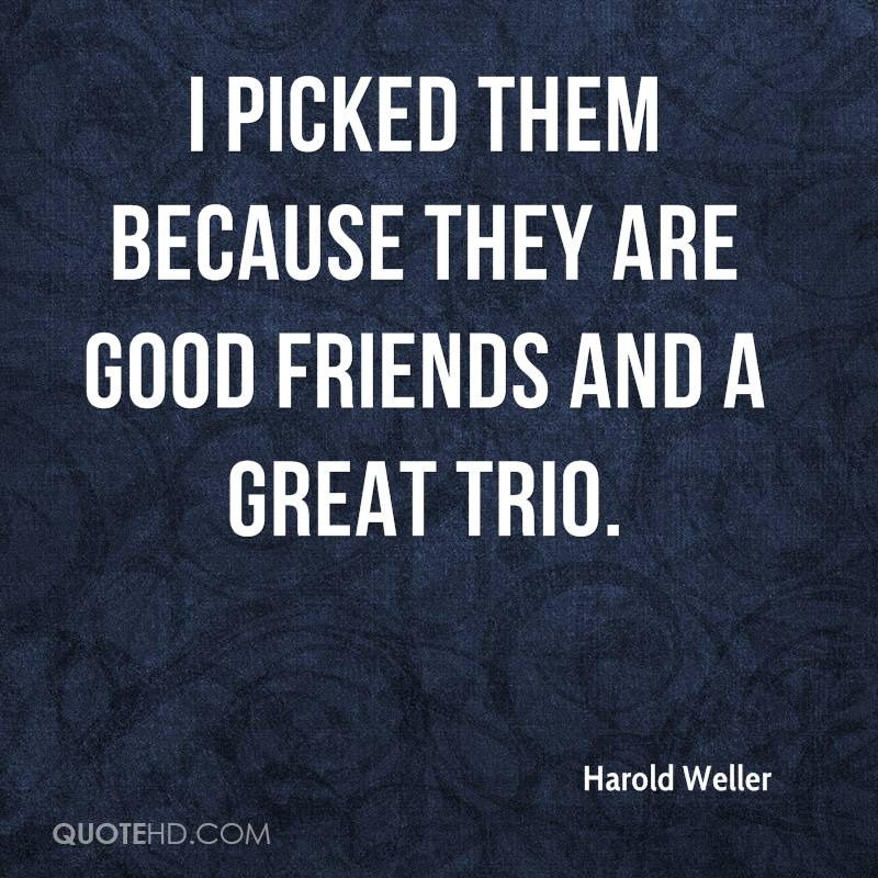 I picked them because they are good friends and a great trio.
