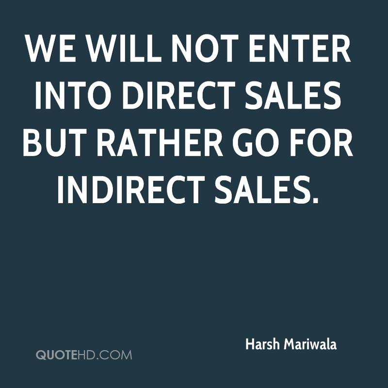 We will not enter into direct sales but rather go for indirect sales.