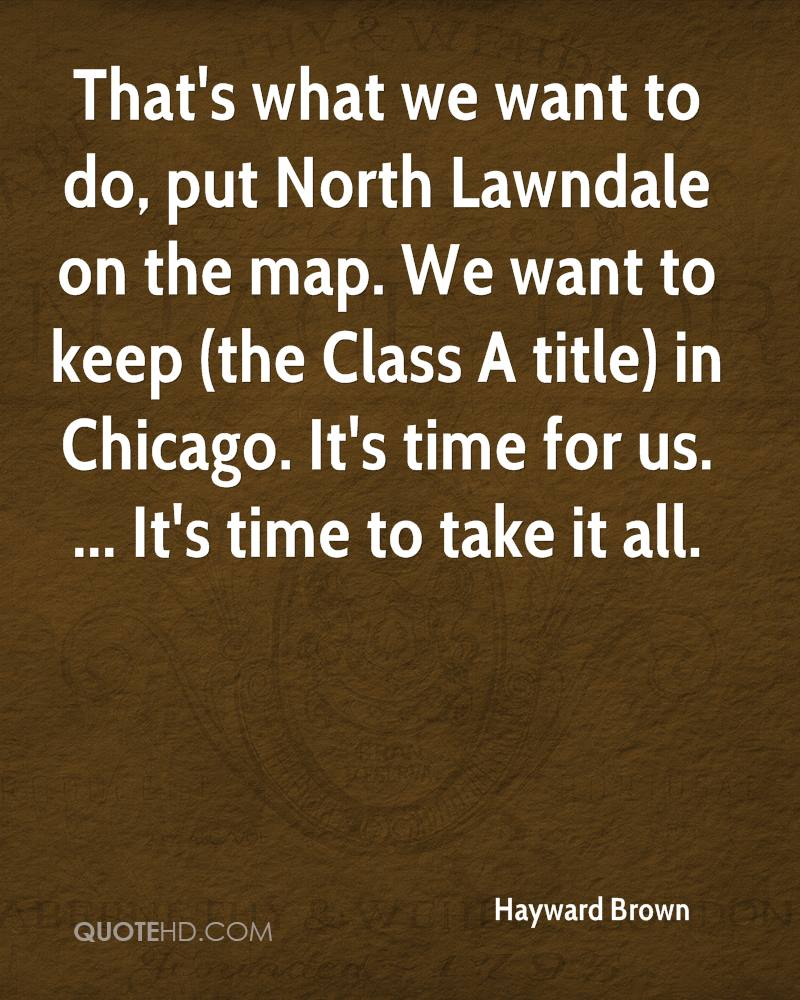 That's what we want to do, put North Lawndale on the map. We want to keep (the Class A title) in Chicago. It's time for us. ... It's time to take it all.