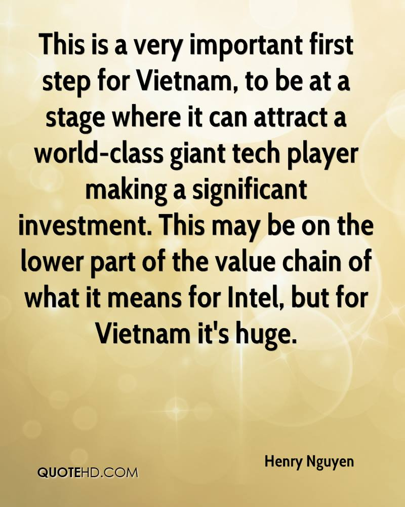 This is a very important first step for Vietnam, to be at a stage where it can attract a world-class giant tech player making a significant investment. This may be on the lower part of the value chain of what it means for Intel, but for Vietnam it's huge.