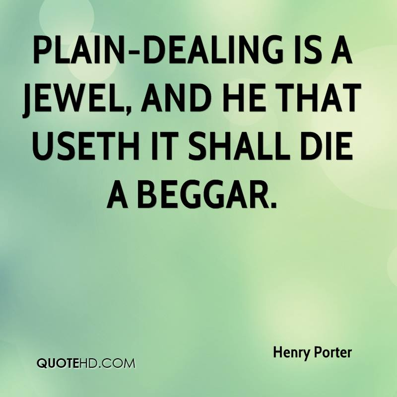 Plain-dealing is a jewel, and he that useth it shall die a beggar.