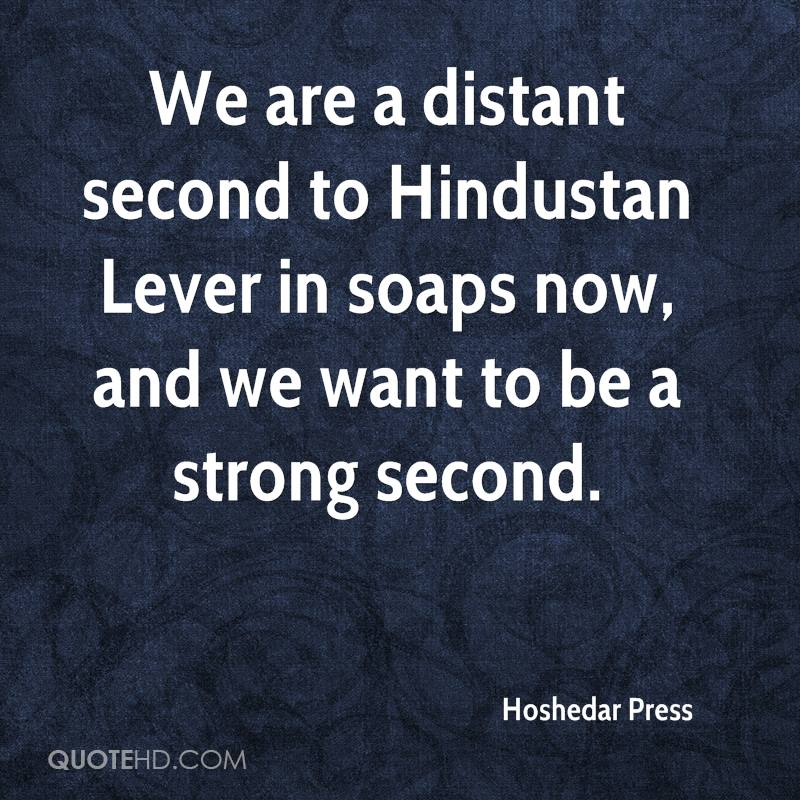 We are a distant second to Hindustan Lever in soaps now, and we want to be a strong second.