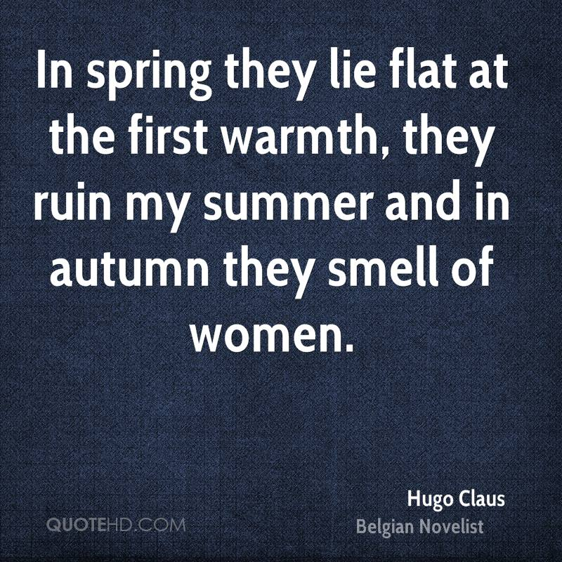 In spring they lie flat at the first warmth, they ruin my summer and in autumn they smell of women.