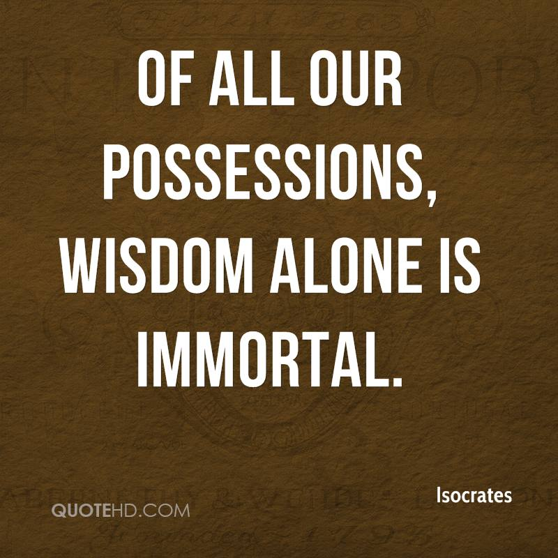 Of all our possessions, wisdom alone is immortal.