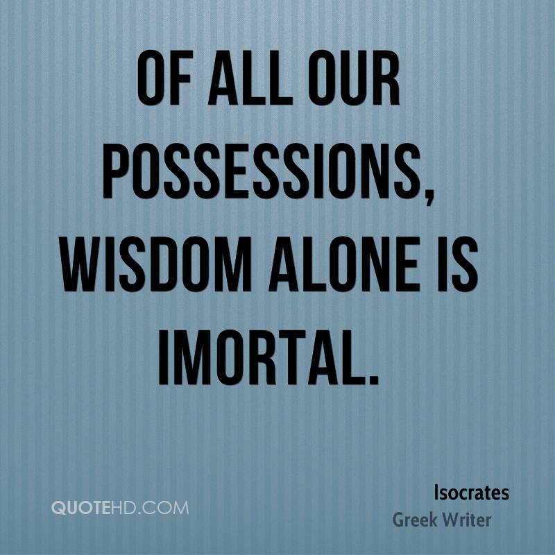 Of all our possessions, wisdom alone is imortal.