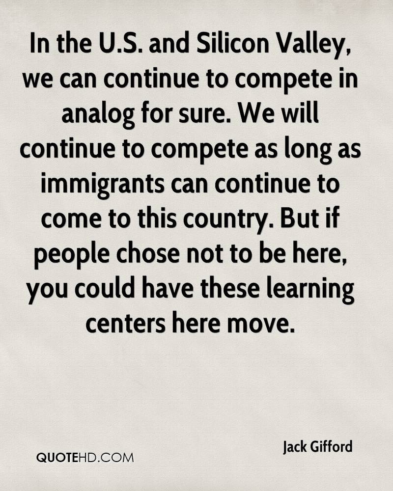 In the U.S. and Silicon Valley, we can continue to compete in analog for sure. We will continue to compete as long as immigrants can continue to come to this country. But if people chose not to be here, you could have these learning centers here move.