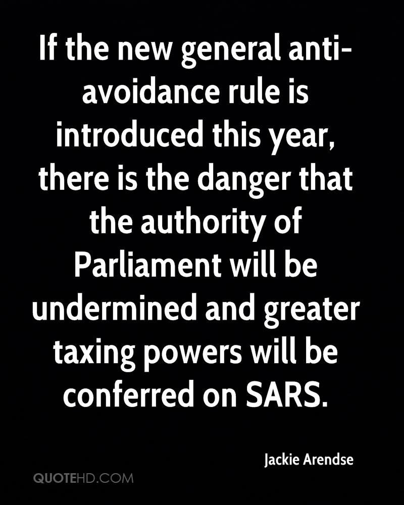 If the new general anti- avoidance rule is introduced this year, there is the danger that the authority of Parliament will be undermined and greater taxing powers will be conferred on SARS.