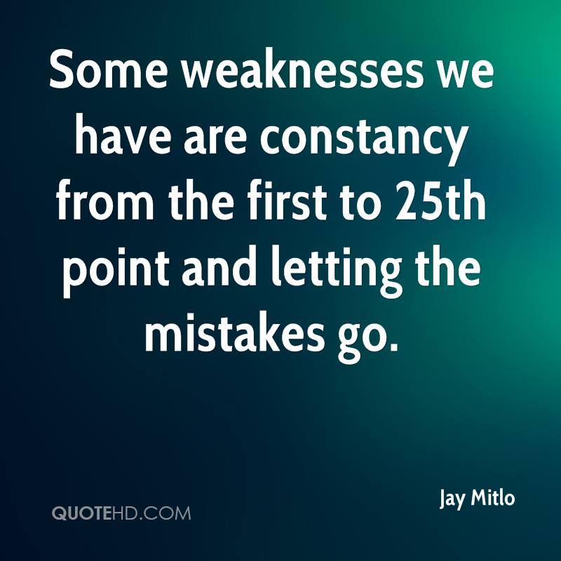 Some weaknesses we have are constancy from the first to 25th point and letting the mistakes go.