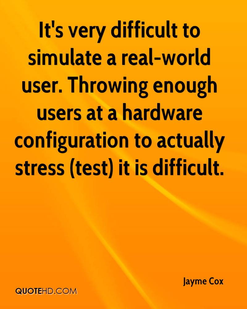 It's very difficult to simulate a real-world user. Throwing enough users at a hardware configuration to actually stress (test) it is difficult.