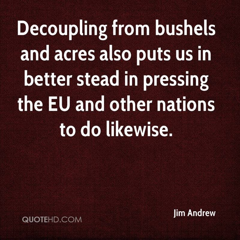 Decoupling from bushels and acres also puts us in better stead in pressing the EU and other nations to do likewise.